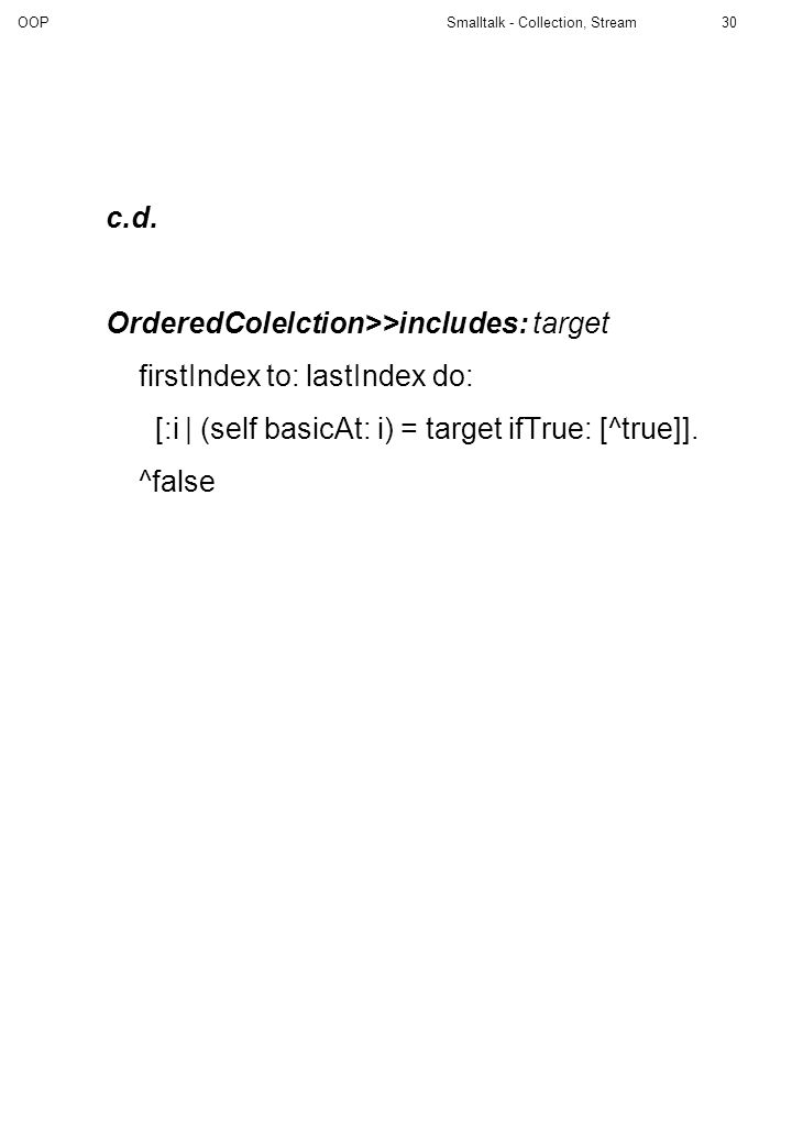 c.d. OrderedColelction>>includes: target. firstIndex to: lastIndex do: [:i | (self basicAt: i) = target ifTrue: [^true]].